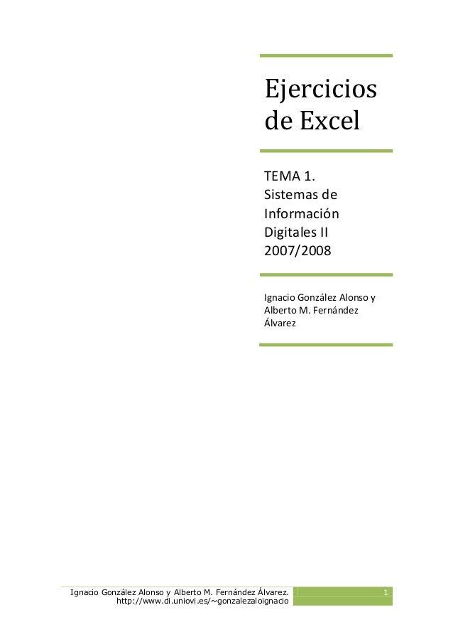 Ignacio González Alonso y Alberto M. Fernández Álvarez. http://www.di.uniovi.es/~gonzalezaloignacio 1 Ejercicios de Excel ...
