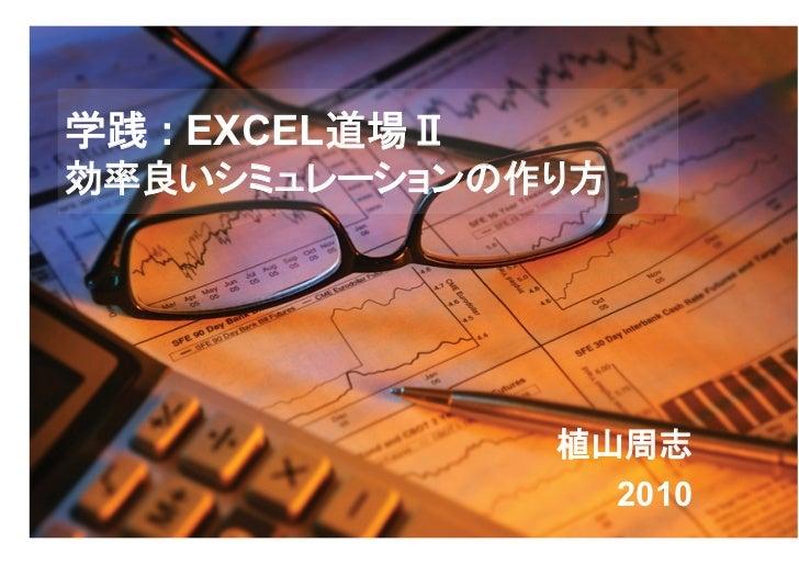学践 : EXCEL道場Ⅱ効率良いシミュレーションの作り方                植山周志                  2010