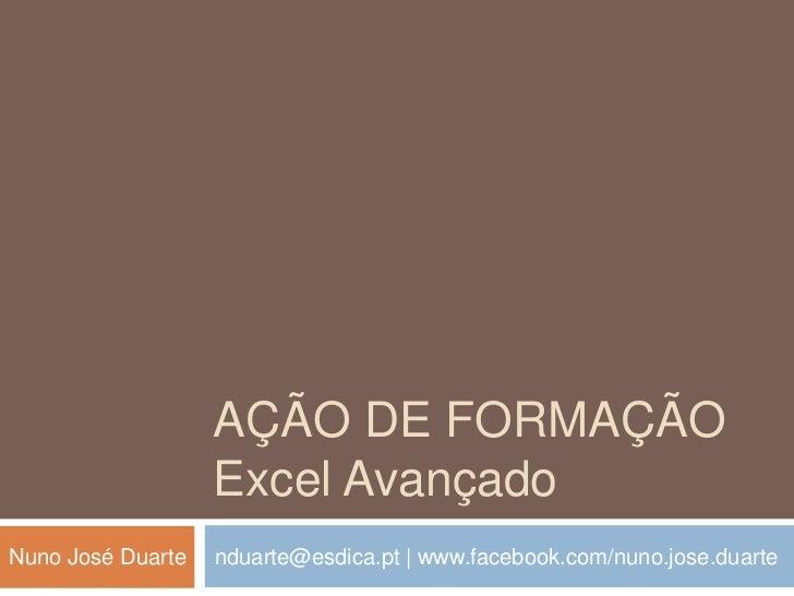 AÇÃO de formaçãoExcel Avançado<br />nduarte@esdica.pt   www.facebook.com/nuno.jose.duarte<br />Nuno José Duarte<br />