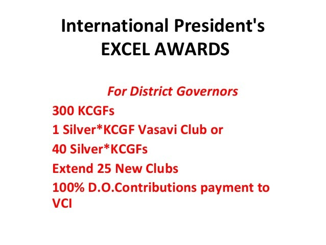 International Presidents      EXCEL AWARDS          For District Governors300 KCGFs1 Silver*KCGF Vasavi Club or40 Silver*K...