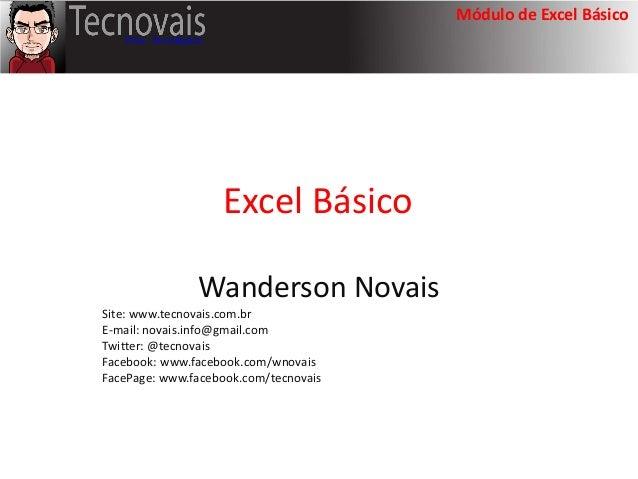 Módulo de Excel BásicoExcel BásicoWanderson NovaisSite: www.tecnovais.com.brE-mail: novais.info@gmail.comTwitter: @tecnova...