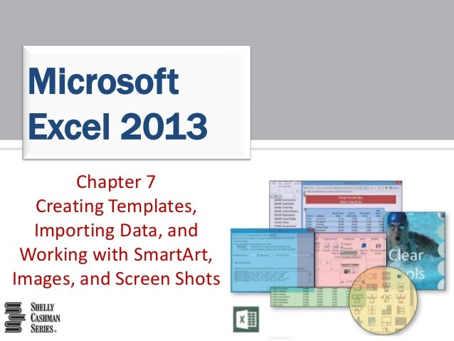 Chapter 7 Creating Templates, Importing Data, and Working with SmartArt, Images, and Screen Shots Microsoft Excel 2013