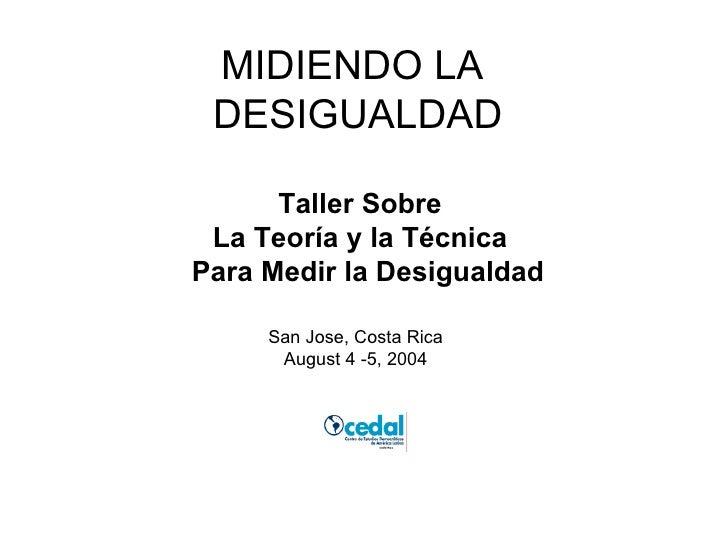 MIDIENDO LA  DESIGUALDAD Taller Sobre  La Teoría y la Técnica  Para Medir la Desigualdad San Jose, Costa Rica August 4 -5,...