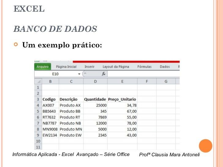 EXCELBANCO DE DADOS   Um exemplo prático:Informática Aplicada - Excel Avançado – Série Office   Profª Clausia Mara Antone...