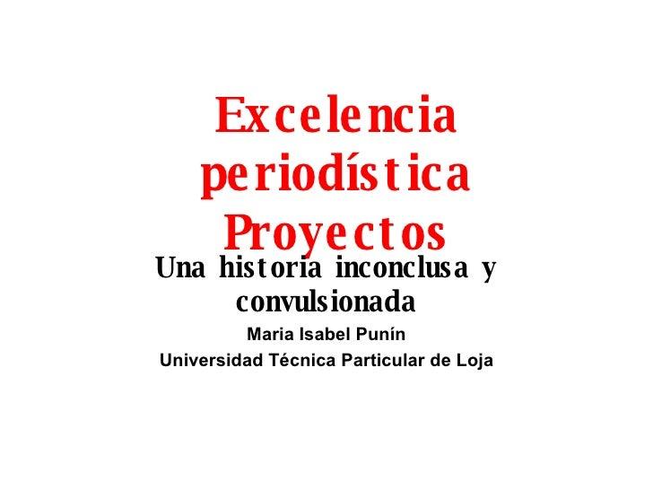 Excelencia period ística Proyectos Una historia inconclusa y convulsionada Maria Isabel Pun í n Universidad T écnica Parti...