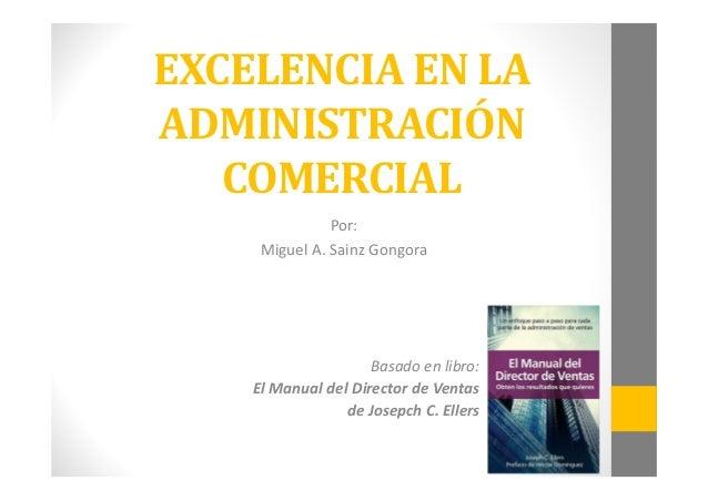 EXCELENCIA EN LA  ADMINISTRACIÓN  COMERCIAL  Por:  Miguel A. Sainz Gongora  Basado en libro:  El Manual del Director de Ve...