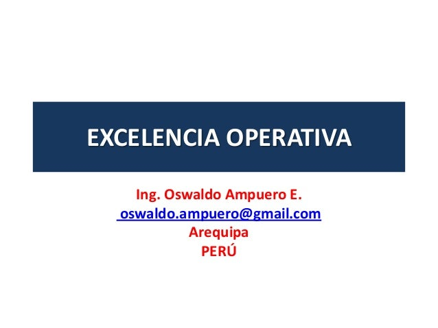 EXCELENCIA OPERATIVAIng. Oswaldo Ampuero E.oswaldo.ampuero@gmail.comArequipaPERÚ