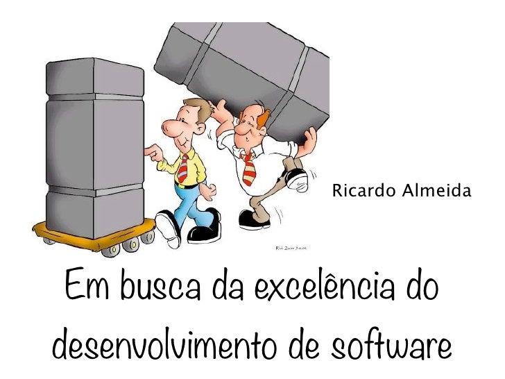 Ricardo AlmeidaEm busca da excelência dodesenvolvimento de software