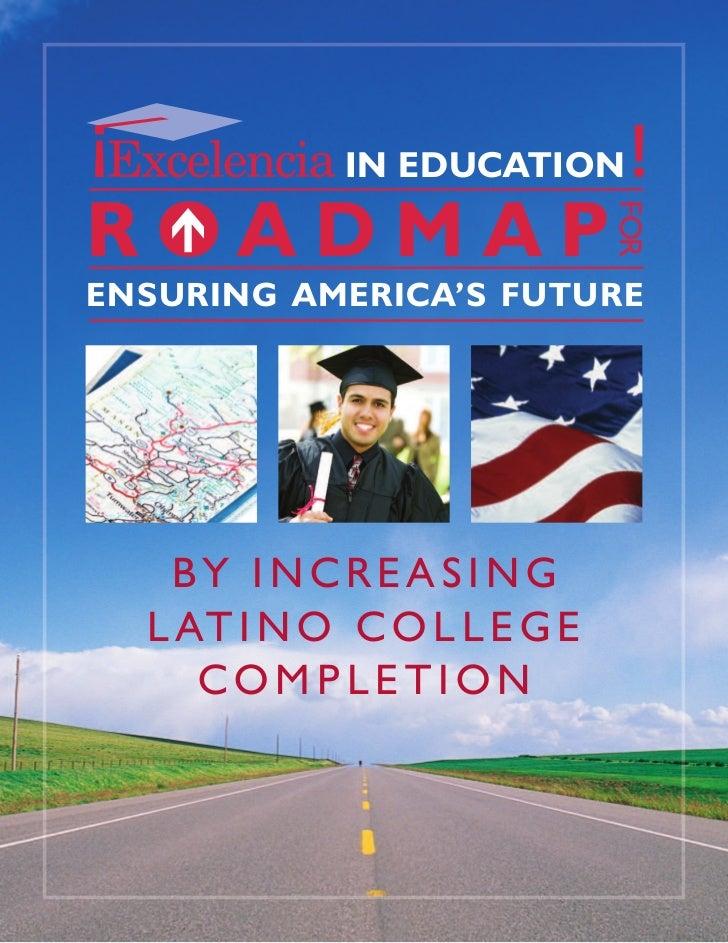 IN EDUCATIONROADMAP                             FOR FENSURING AMERICA'S FUTURE   BY INCREASING  L AT I N O C O L L E G E  ...