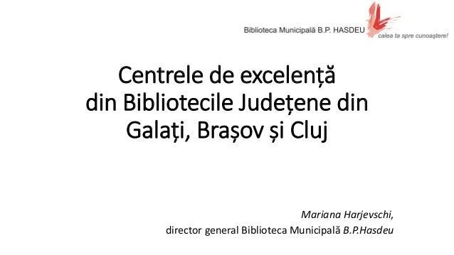 Centrele de excelență din Bibliotecile Județene din Galați, Brașov și Cluj Mariana Harjevschi, director general Biblioteca...
