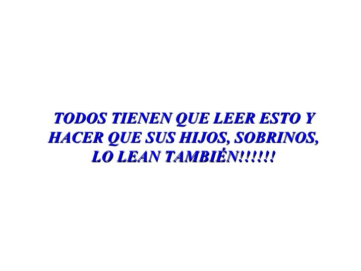 TODOS TIENEN QUE LEER ESTO Y HACER QUE SUS HIJOS, SOBRINOS, LO LEAN TAMBIÉN!!!!!!