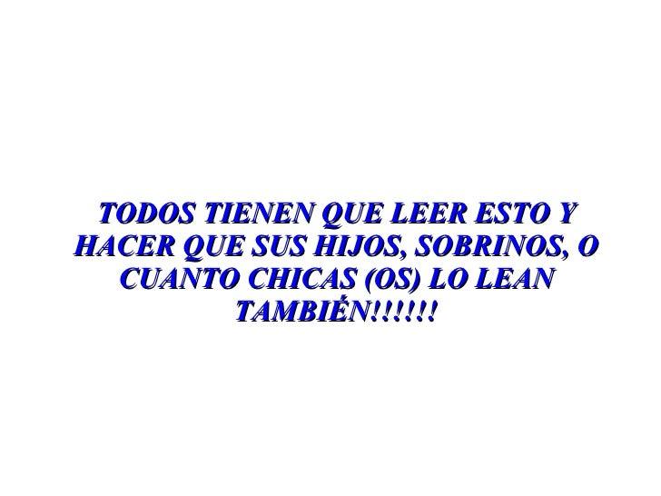 TODOS TIENEN QUE LEER ESTO Y HACER QUE SUS HIJOS, SOBRINOS, O CUANTO CHICAS (OS) LO LEAN TAMBIÉN!!!!!!