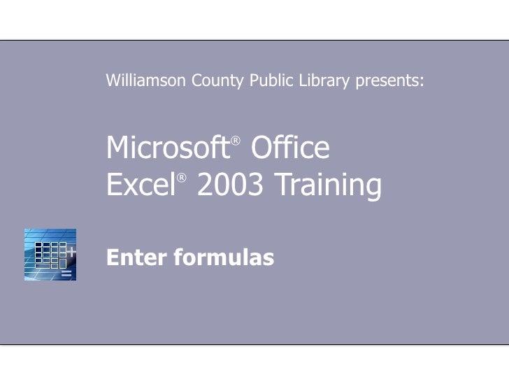 Microsoft ®  Office  Excel ®   2003 Training Enter formulas Williamson County Public Library presents: