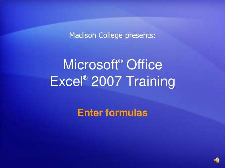 Madison College presents:                ®  Microsoft Office     ®Excel 2007 Training    Enter formulas