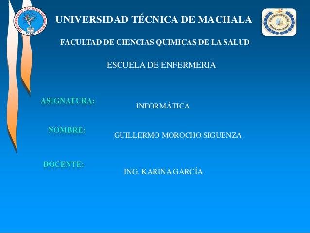 UNIVERSIDAD TÉCNICA DE MACHALA FACULTAD DE CIENCIAS QUIMICAS DE LA SALUD  ESCUELA DE ENFERMERIA  INFORMÁTICA  GUILLERMO MO...
