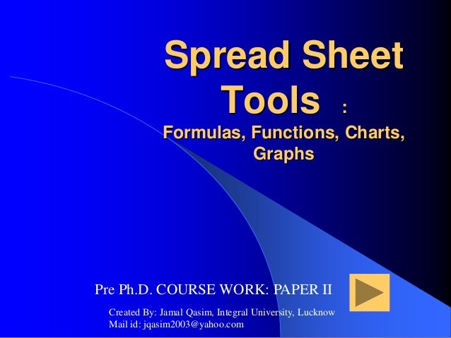 Spread Sheet Tools : Formulas, Functions, Charts, Graphs Pre Ph.D. COURSE WORK: PAPER II Created By: Jamal Qasim, Integral...