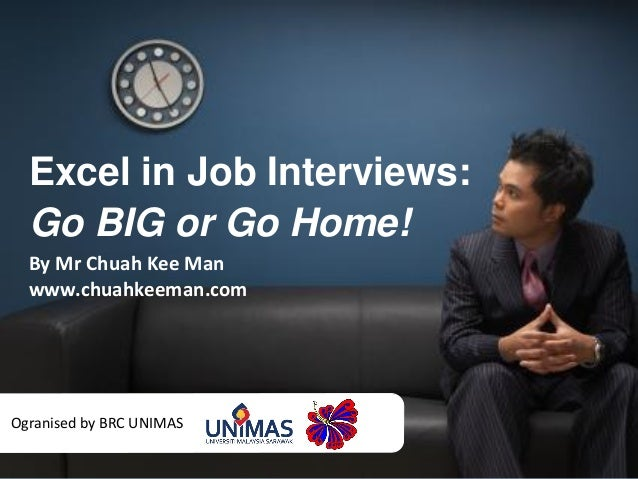 Excel in Job Interviews: Go BIG or Go Home! By Mr Chuah Kee Man www.chuahkeeman.com Ogranised by BRC UNIMAS