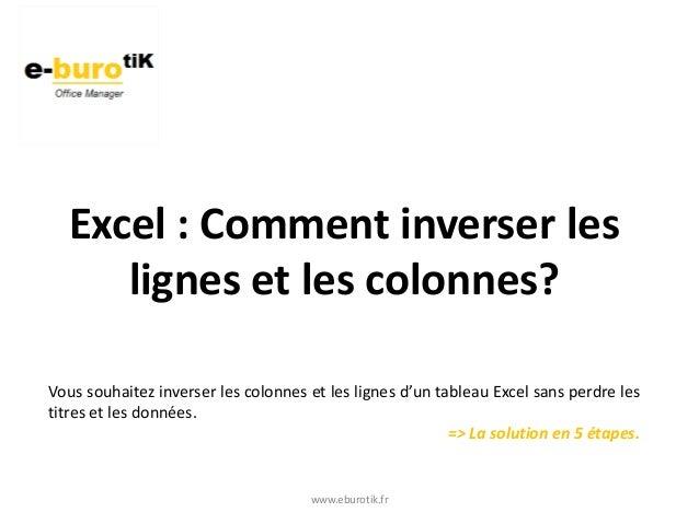 www.eburotik.fr Excel : Comment inverser les lignes et les colonnes? Vous souhaitez inverser les colonnes et les lignes d'...