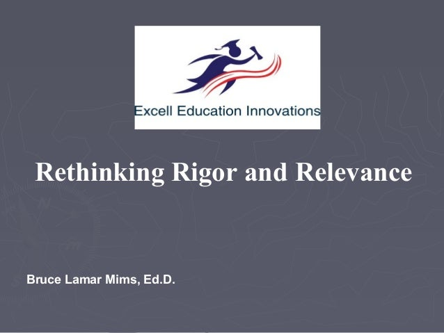Rethinking Rigor and Relevance  Bruce Lamar Mims, Ed.D.