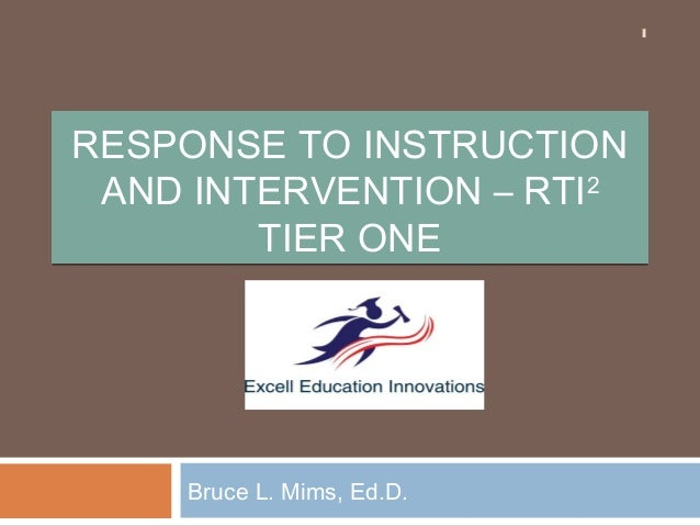 1  RESPONSE TO INSTRUCTION AND INTERVENTION – RTI2 TIER ONE  Bruce L. Mims, Ed.D.