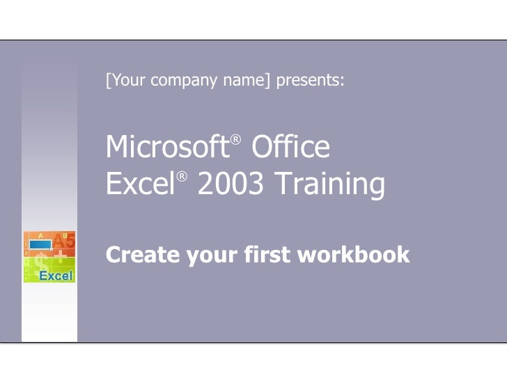 [Your company name] presents:<br />Microsoft® Office Excel®2003 Training<br />Create your first workbook<br />