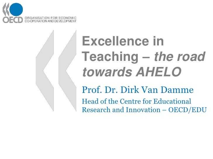 Excellence in Teaching – the road towards AHELO<br />Prof. Dr. Dirk Van Damme<br />Head of the Centre for Educational Rese...