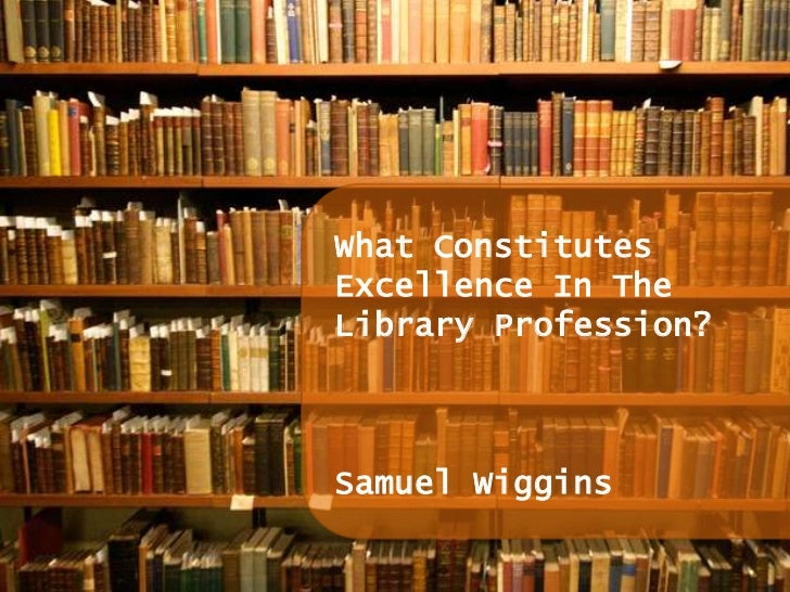 What Constitutes Excellence In The Library Profession?<br />Samuel Wiggins<br />