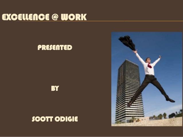 EXCELLENCE @ WORK       PRESENTED          BY      SCOTT ODIGIE