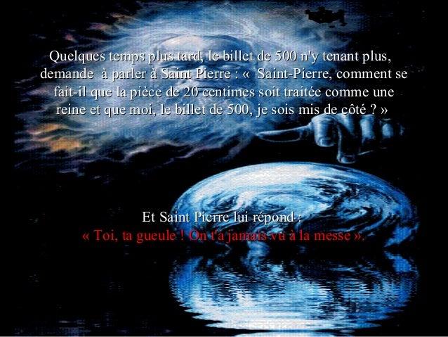 Quelques temps plus tard, le billet de 500 ny tenant plus,demande à parler à Saint Pierre : « Saint-Pierre, comment se  fa...