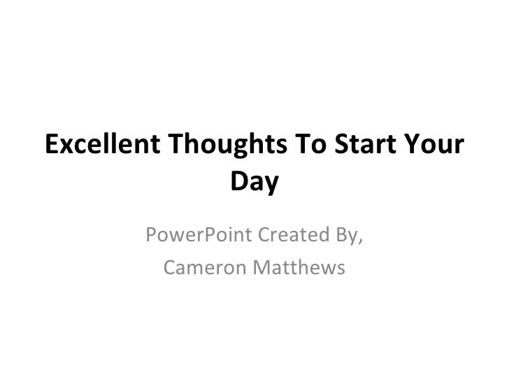 Excellent Thoughts To Start Your Day PowerPoint Created By, Cameron Matthews