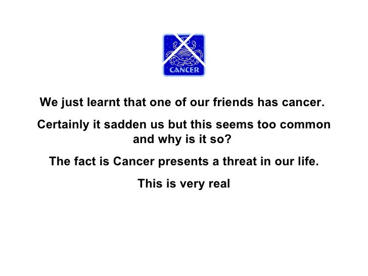 We just learnt that one of our friends has cancer.  Certainly it sadden us but this seems too common and why is it so?  Th...