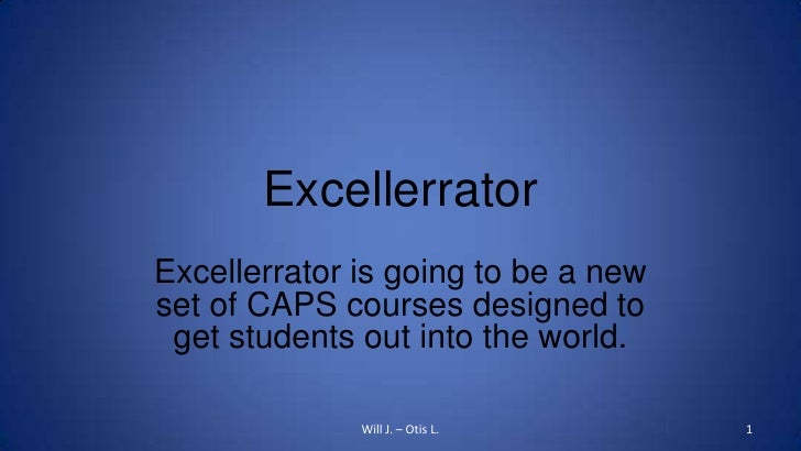 Excellerrator<br />Excellerrator is going to be a new set of CAPS courses designed to get students out into the world.<br ...