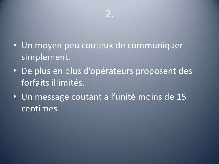 2.<br />Un moyen peu couteux de communiquer simplement.<br />De plus en plus d'opérateurs proposent des forfaits illimités...