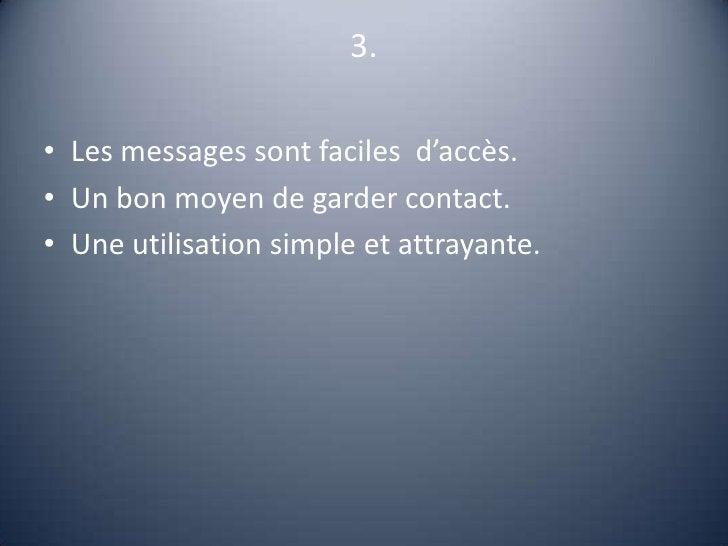 3.<br />Les messages sont faciles  d'accès.<br />Un bon moyen de garder contact.<br />Une utilisation simple et attrayante...