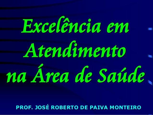 Excelência em Atendimento na Área de Saúde PROF. JOSÉ ROBERTO DE PAIVA MONTEIRO