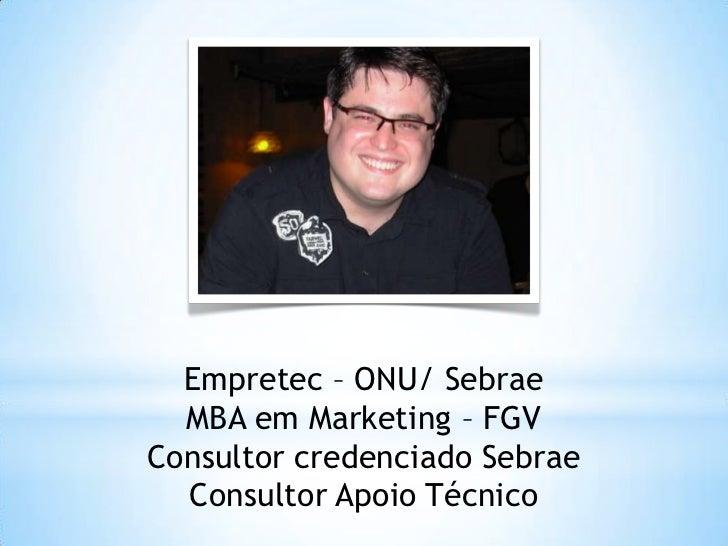Empretec – ONU/ Sebrae  MBA em Marketing – FGVConsultor credenciado Sebrae  Consultor Apoio Técnico