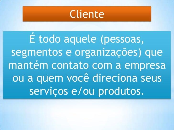 Cliente   É todo aquele (pessoas,segmentos e organizações) quemantém contato com a empresaou a quem você direciona seus   ...