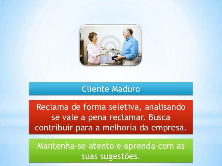 Cliente MaduroReclama de forma seletiva, analisando    se vale a pena reclamar. Buscacontribuir para a melhoria da empresa...