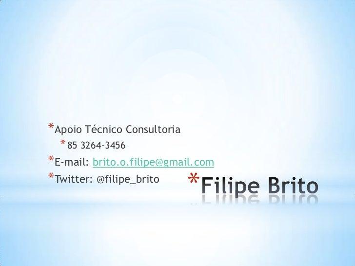 * Apoio Técnico Consultoria  * 85 3264-3456* E-mail: brito.o.filipe@gmail.com* Twitter: @filipe_brito                     ...