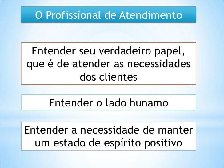 O Profissional de Atendimento Entender seu verdadeiro papel,que é de atender as necessidades          dos clientes    Ente...