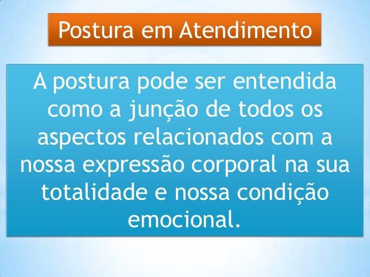 Postura em Atendimento A postura pode ser entendida   como a junção de todos os aspectos relacionados com anossa expressão...