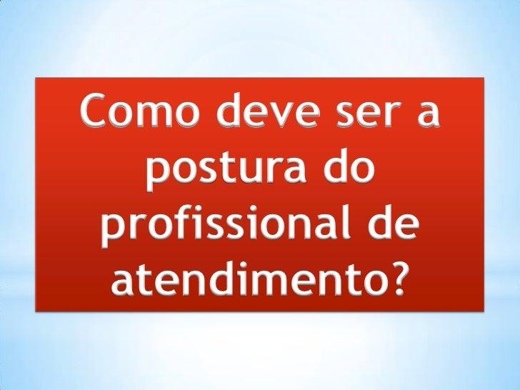 Como deve ser a   postura do profissional de atendimento?