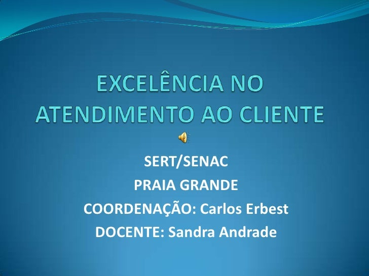 EXCELÊNCIA NO ATENDIMENTO AO CLIENTE<br />SERT/SENAC<br />PRAIA GRANDE<br />COORDENAÇÃO: Carlos Erbest<br />DOCENTE: Sandr...