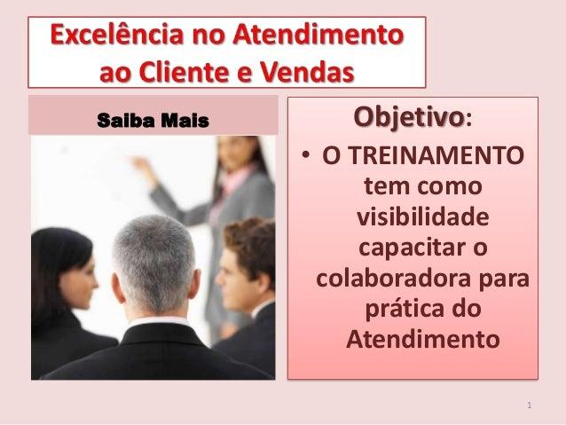 Saiba Mais  Objetivo: • O TREINAMENTO tem como visibilidade capacitar o colaboradora para prática do Atendimento 1