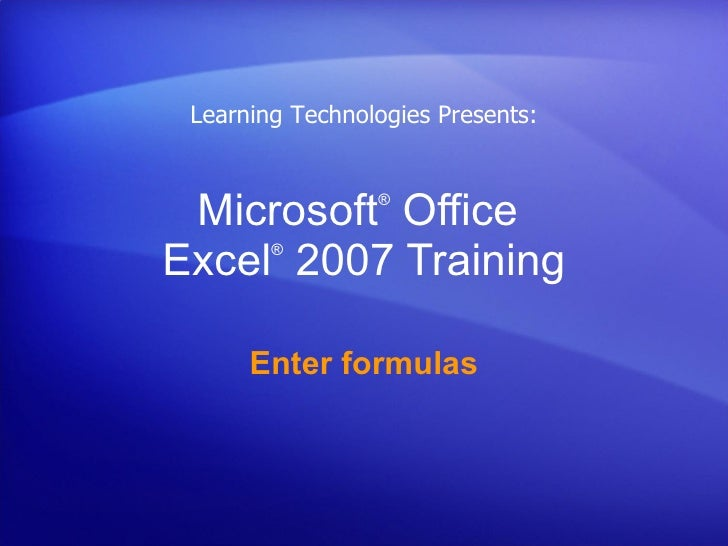 Microsoft ®  Office  Excel ®   2007 Training Enter formulas Learning Technologies Presents: