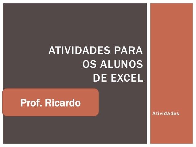 ATIVIDADES PARA            OS ALUNOS             DE EXCELProf. Ricardo                        Atividades