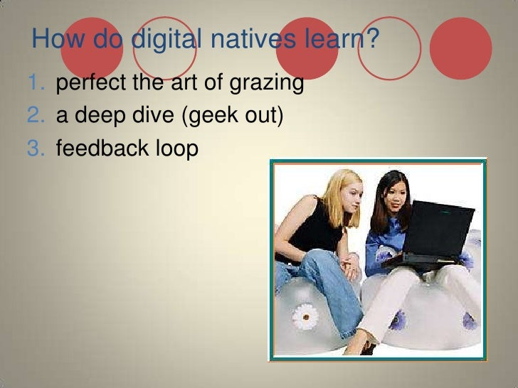 How do digital natives learn?<br />perfect the art of grazing<br />a deep dive (geek out)<br />feedback loop<br />