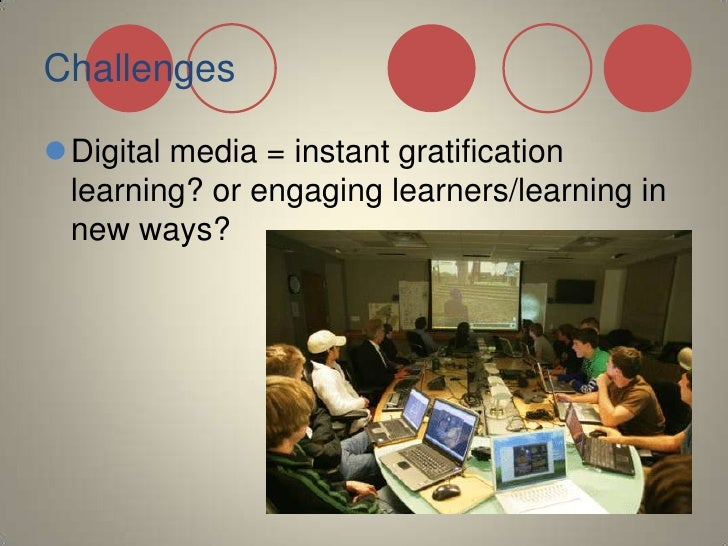 Challenges<br />Digital media = instant gratification learning? or engaging learners/learning in new ways?<br />
