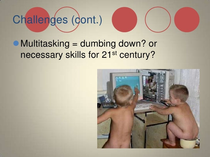 Challenges (cont.)<br />Multitasking = dumbing down? or necessary skills for 21st century?<br />