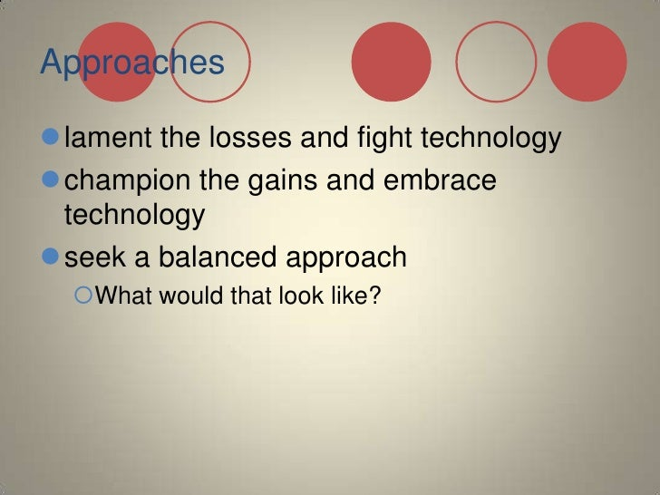 Approaches<br />lament the losses and fight technology<br />champion the gains and embrace technology<br />seek a balanced...
